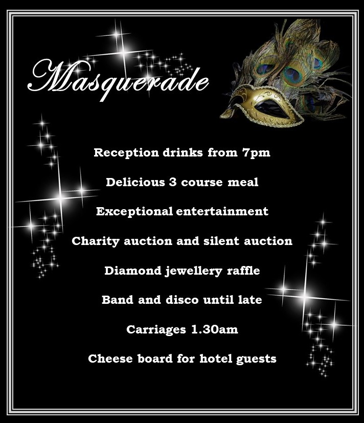 Masquerade Reception drinks from 7pm Delicious 3 course meal Exceptional entertainment Charity auction and silent auction Diamond jewellery raffle Band and disco until late Carriages 1.30am Cheese board for hotel guests